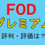 【2019年版】FODプレミアムの評判・評価と「動画園長の見解!」